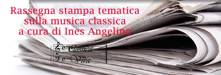 La Rassegna Stampa quotidiana di ClassicaViva, a cura di Ines Angelino